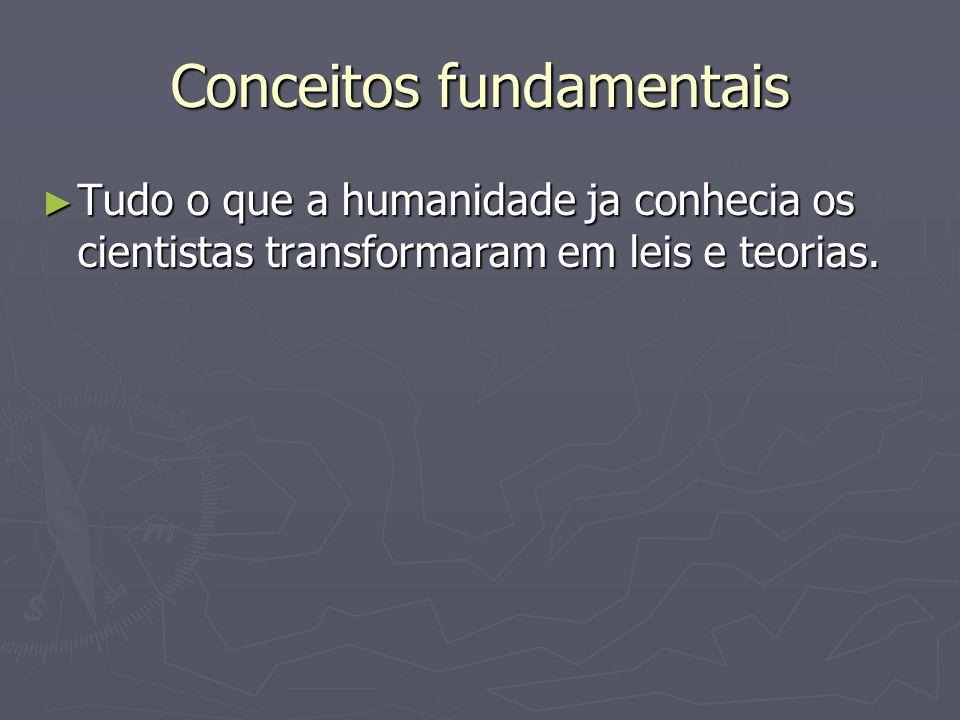 Conceitos fundamentais ► Tudo o que a humanidade ja conhecia os cientistas transformaram em leis e teorias.