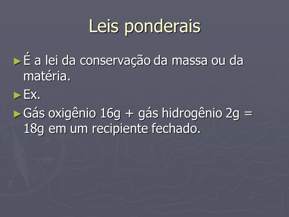 Leis ponderais ► É a lei da conservação da massa ou da matéria. ► Ex. ► Gás oxigênio 16g + gás hidrogênio 2g = 18g em um recipiente fechado.