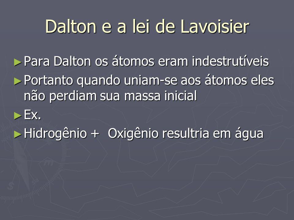 Dalton e a lei de Lavoisier ► Para Dalton os átomos eram indestrutíveis ► Portanto quando uniam-se aos átomos eles não perdiam sua massa inicial ► Ex.