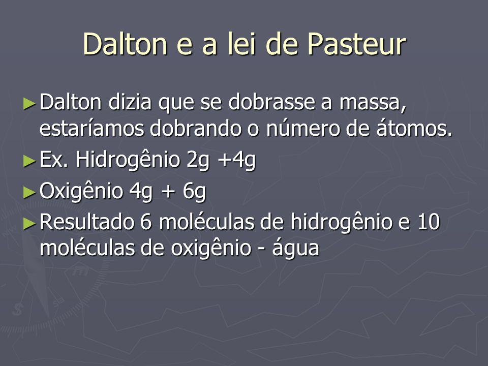 Dalton e a lei de Pasteur ► Dalton dizia que se dobrasse a massa, estaríamos dobrando o número de átomos. ► Ex. Hidrogênio 2g +4g ► Oxigênio 4g + 6g ►
