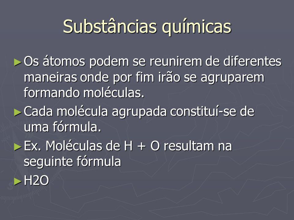 Substâncias químicas ► Os átomos podem se reunirem de diferentes maneiras onde por fim irão se agruparem formando moléculas. ► Cada molécula agrupada