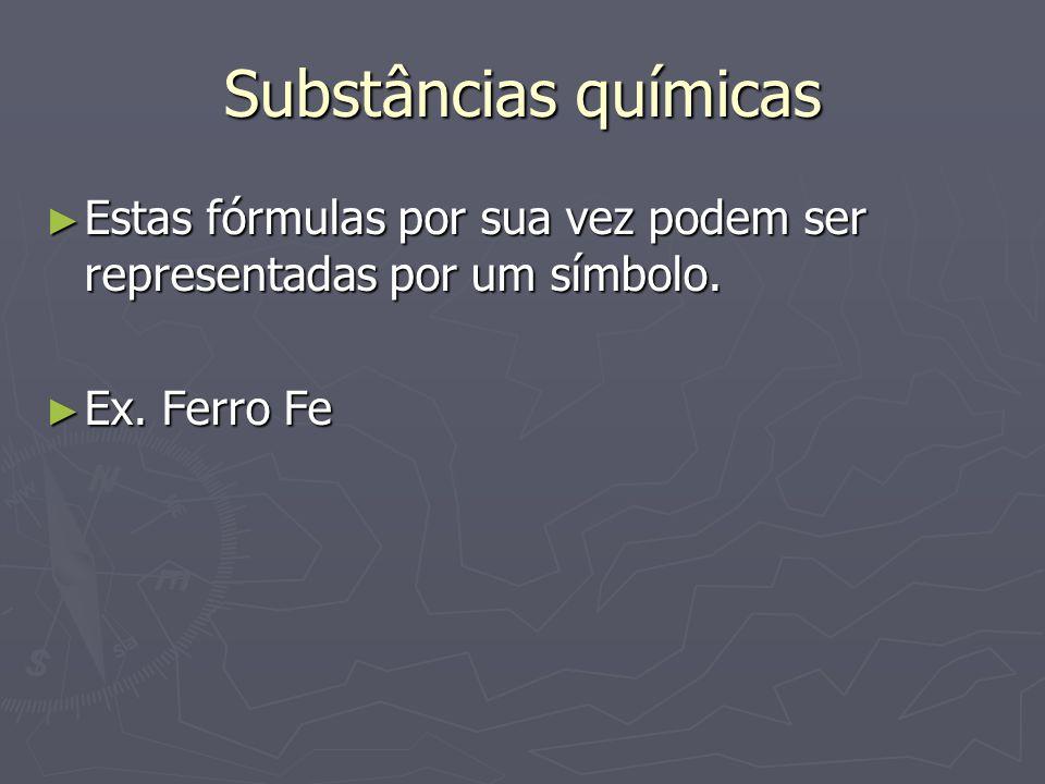 Substâncias químicas ► Estas fórmulas por sua vez podem ser representadas por um símbolo. ► Ex. Ferro Fe