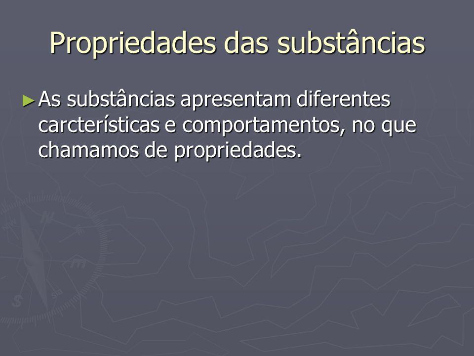 Propriedades das substâncias ► As substâncias apresentam diferentes carcterísticas e comportamentos, no que chamamos de propriedades.