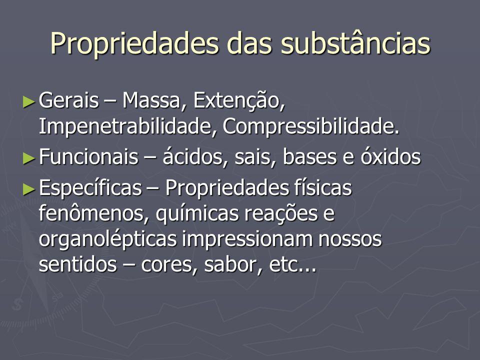Propriedades das substâncias ► Gerais – Massa, Extenção, Impenetrabilidade, Compressibilidade. ► Funcionais – ácidos, sais, bases e óxidos ► Específic