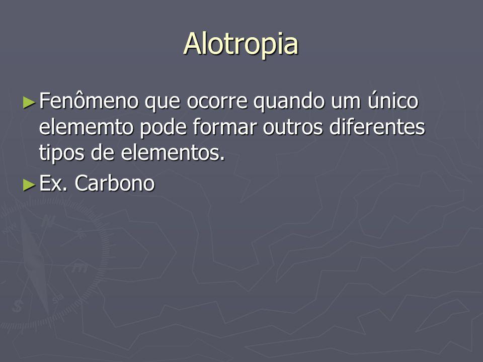 Alotropia ► Fenômeno que ocorre quando um único elememto pode formar outros diferentes tipos de elementos. ► Ex. Carbono