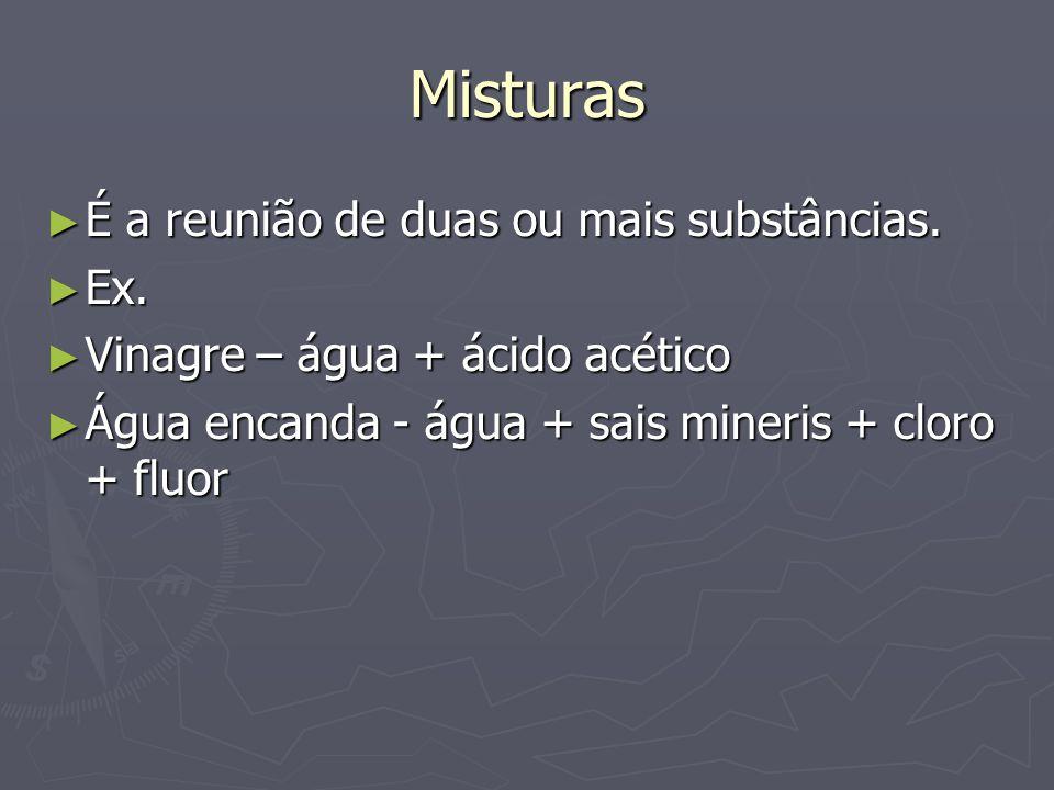 Misturas ► É a reunião de duas ou mais substâncias. ► Ex. ► Vinagre – água + ácido acético ► Água encanda - água + sais mineris + cloro + fluor