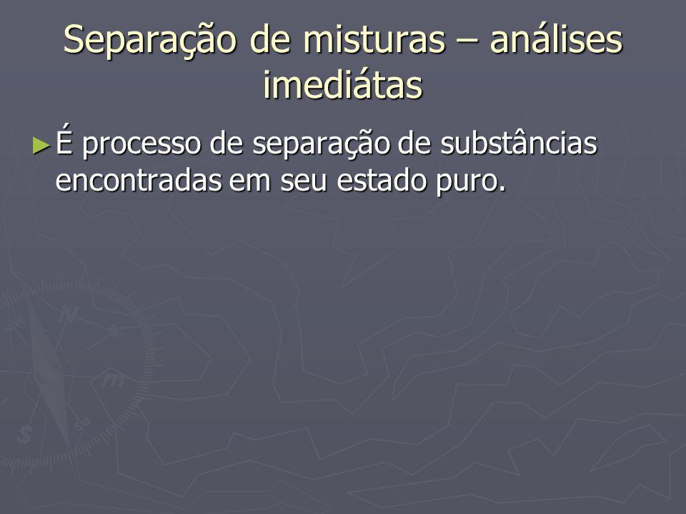 Separação de misturas – análises imediátas ► É processo de separação de substâncias encontradas em seu estado puro.