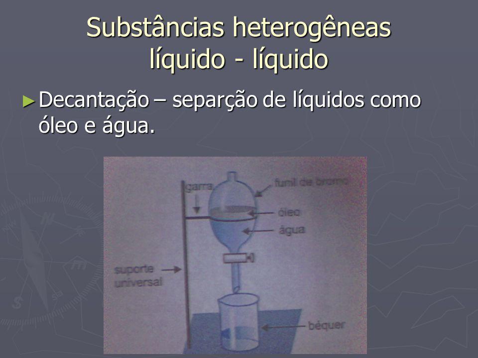 Substâncias heterogêneas líquido - líquido ► Decantação – separção de líquidos como óleo e água.