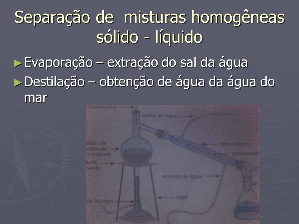 Separação de misturas homogêneas sólido - líquido ► Evaporação – extração do sal da água ► Destilação – obtenção de água da água do mar