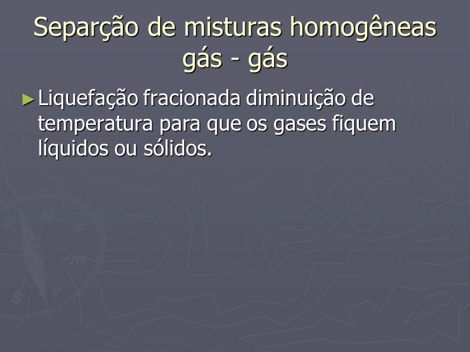 Separção de misturas homogêneas gás - gás ► Liquefação fracionada diminuição de temperatura para que os gases fiquem líquidos ou sólidos.