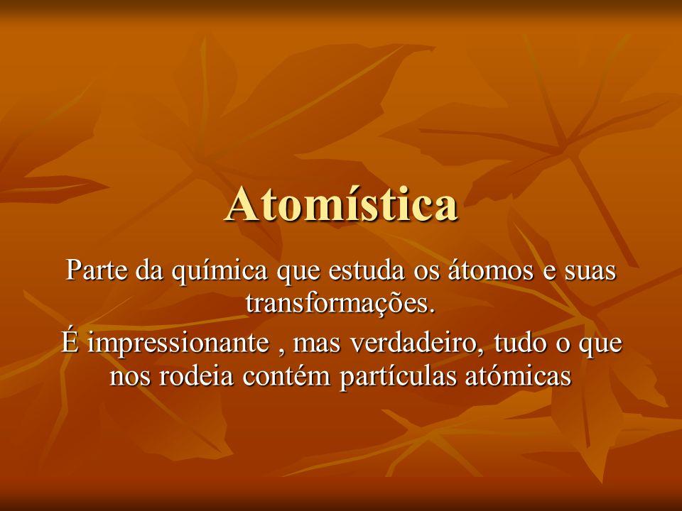Atomística Parte da química que estuda os átomos e suas transformações. É impressionante, mas verdadeiro, tudo o que nos rodeia contém partículas atóm