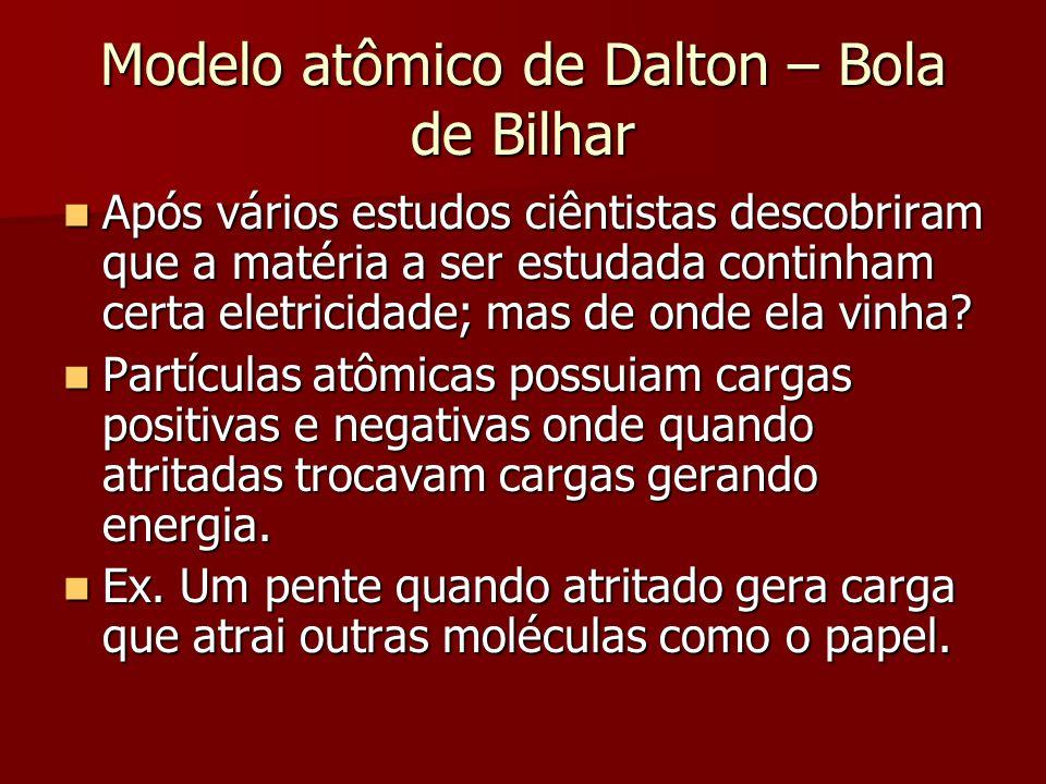 Modelo atômico de Dalton – Bola de Bilhar  Após vários estudos ciêntistas descobriram que a matéria a ser estudada continham certa eletricidade; mas