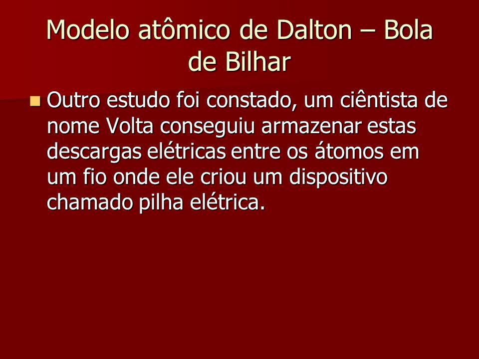 Modelo atômico de Dalton – Bola de Bilhar  Outro estudo foi constado, um ciêntista de nome Volta conseguiu armazenar estas descargas elétricas entre
