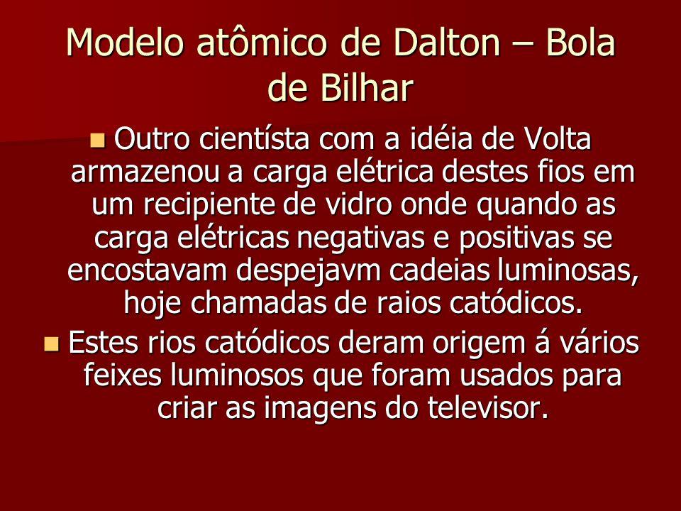 Modelo atômico de Dalton – Bola de Bilhar  Outro cientísta com a idéia de Volta armazenou a carga elétrica destes fios em um recipiente de vidro onde