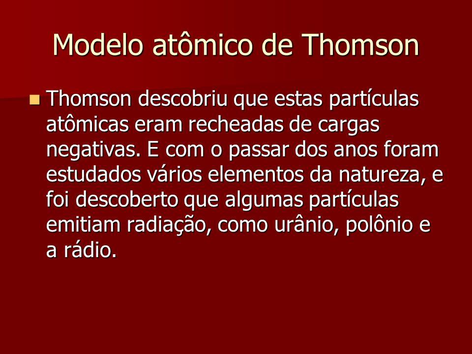 Modelo atômico de Thomson  Thomson descobriu que estas partículas atômicas eram recheadas de cargas negativas. E com o passar dos anos foram estudado