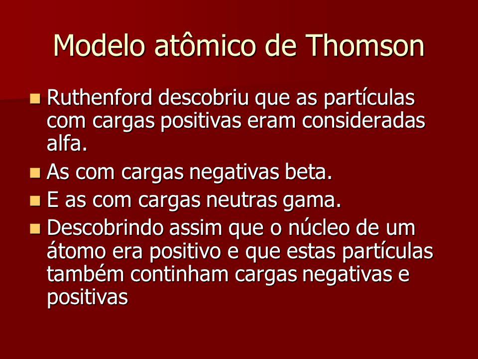 Modelo atômico de Thomson  Ruthenford descobriu que as partículas com cargas positivas eram consideradas alfa.  As com cargas negativas beta.  E as