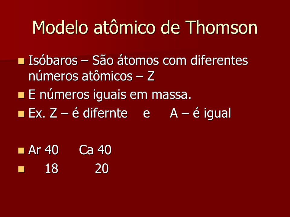 Modelo atômico de Thomson  Isóbaros – São átomos com diferentes números atômicos – Z  E números iguais em massa.  Ex. Z – é difernte e A – é igual