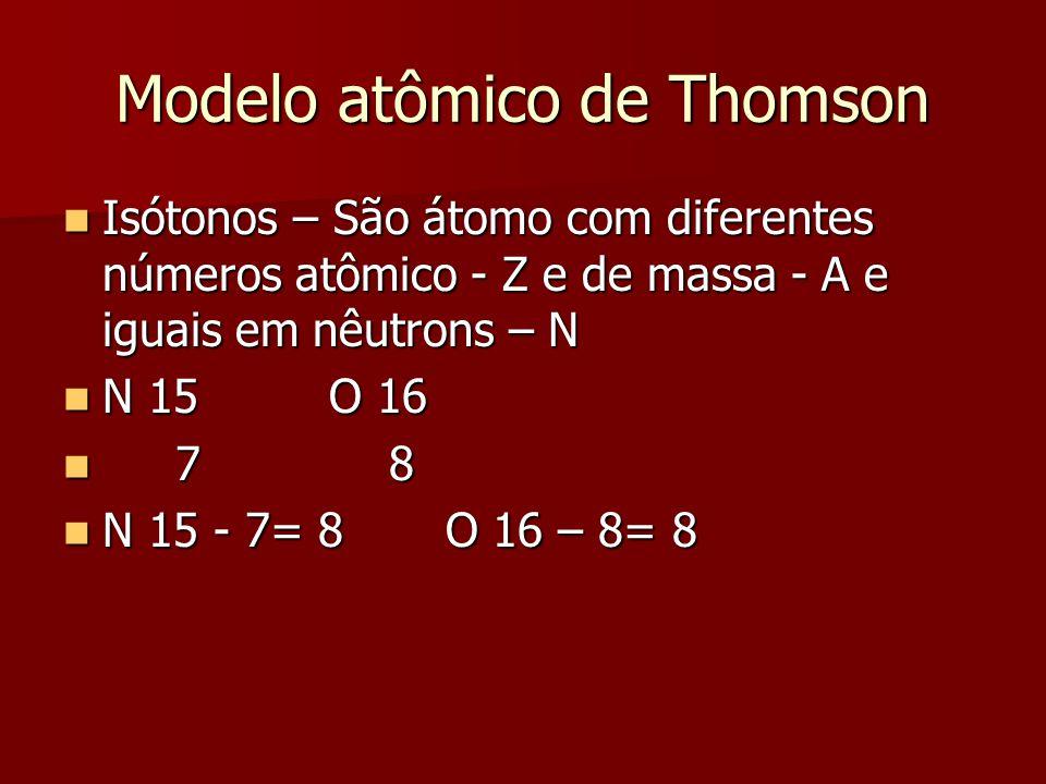 Modelo atômico de Thomson  Isótonos – São átomo com diferentes números atômico - Z e de massa - A e iguais em nêutrons – N  N 15 O 16  7 8  N 15 -