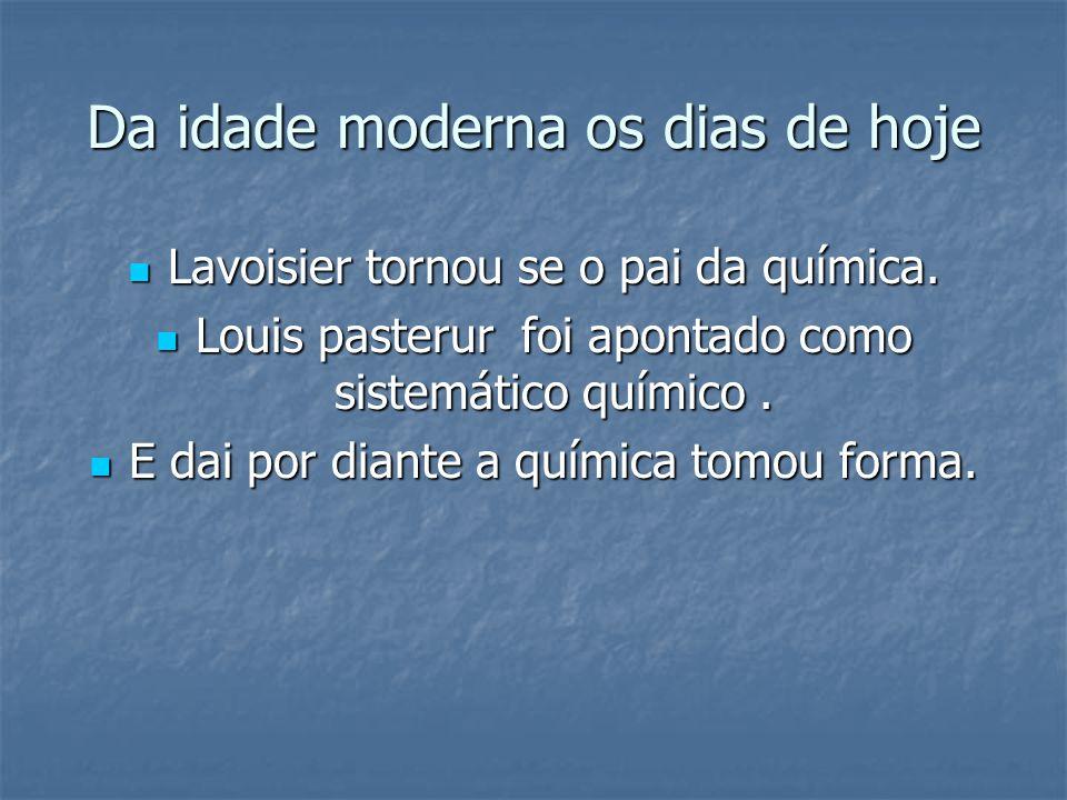 Da idade moderna os dias de hoje  Lavoisier tornou se o pai da química.  Louis pasterur foi apontado como sistemático químico.  E dai por diante a