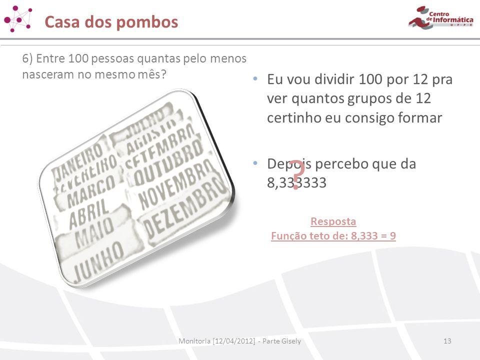 Casa dos pombos Monitoria [12/04/2012] - Parte Gisely13 6) Entre 100 pessoas quantas pelo menos nasceram no mesmo mês? • Eu vou dividir 100 por 12 pra