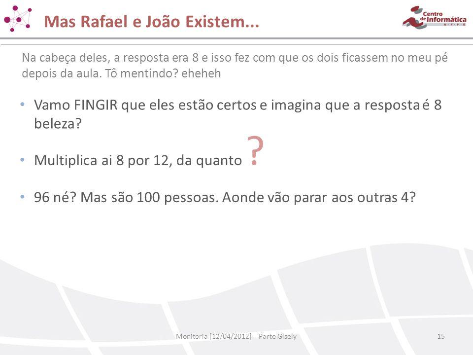 Mas Rafael e João Existem... Monitoria [12/04/2012] - Parte Gisely15 Na cabeça deles, a resposta era 8 e isso fez com que os dois ficassem no meu pé d