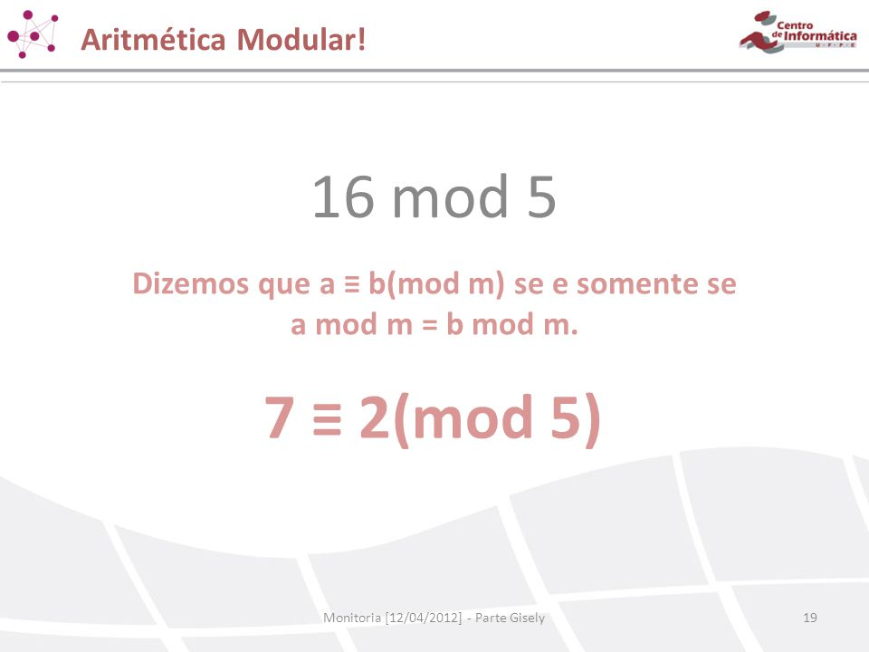 Monitoria [12/04/2012] - Parte Gisely19 Dizemos que a ≡ b(mod m) se e somente se a mod m = b mod m. 16 mod 5 7 ≡ 2(mod 5)