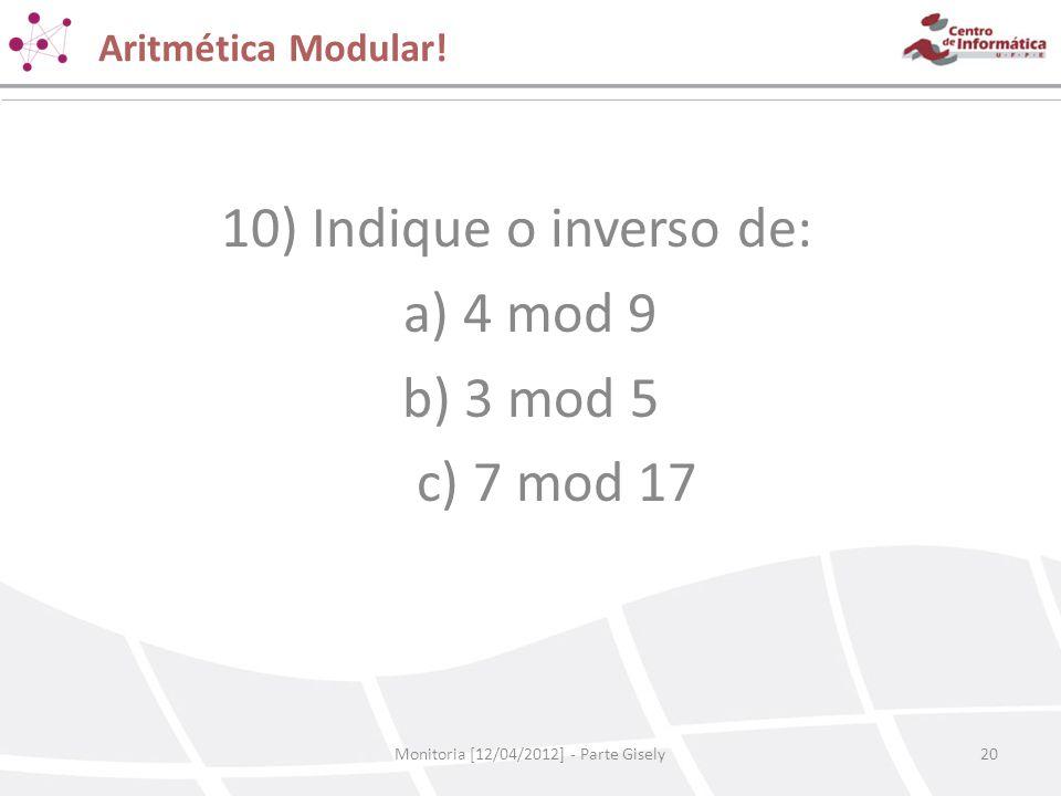 Aritmética Modular! Monitoria [12/04/2012] - Parte Gisely20 10) Indique o inverso de: a) 4 mod 9 b) 3 mod 5 c) 7 mod 17