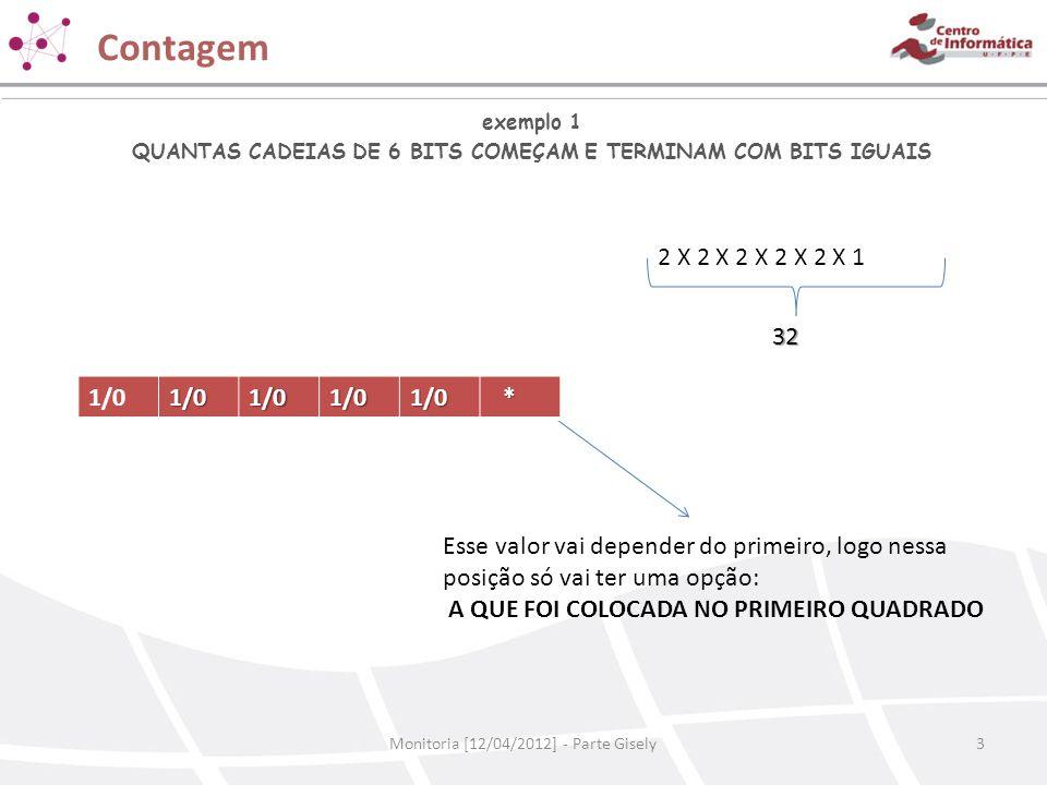 Contagem Monitoria [12/04/2012] - Parte Gisely3 exemplo 1 QUANTAS CADEIAS DE 6 BITS COMEÇAM E TERMINAM COM BITS IGUAIS 2 X 2 X 2 X 2 X 2 X 1 32 1/01/0