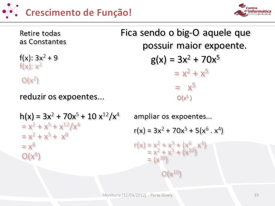 Crescimento de Função! Monitoria [12/04/2012] - Parte Gisely33 Retire todas as Constantes f(x): 3x 2 + 9 f(x): x 2 O(x 2 ) Retire todas as Constantes