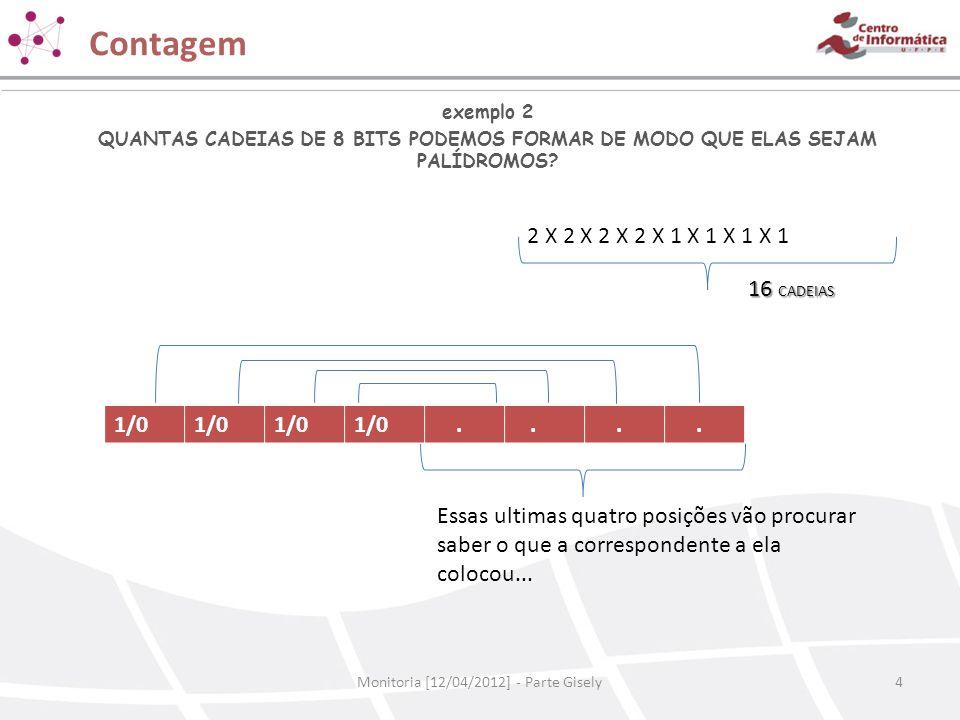 Contagem Monitoria [12/04/2012] - Parte Gisely4 exemplo 2 QUANTAS CADEIAS DE 8 BITS PODEMOS FORMAR DE MODO QUE ELAS SEJAM PALÍDROMOS? 2 X 2 X 2 X 2 X