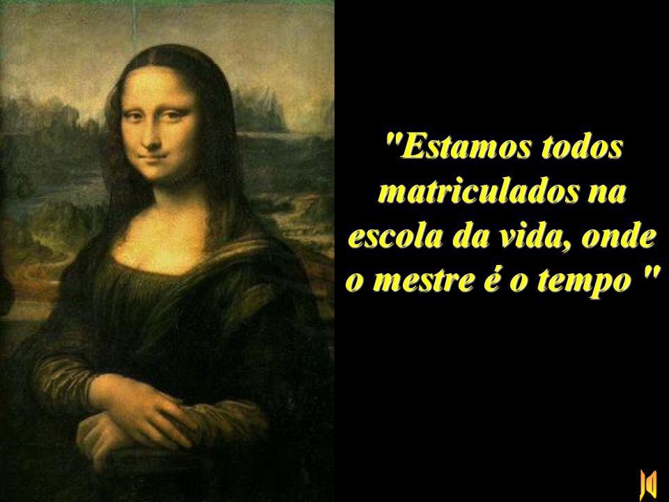 """""""O saber se aprende com os mestres. A sabedoria, só com o corriqueiro da vida."""""""
