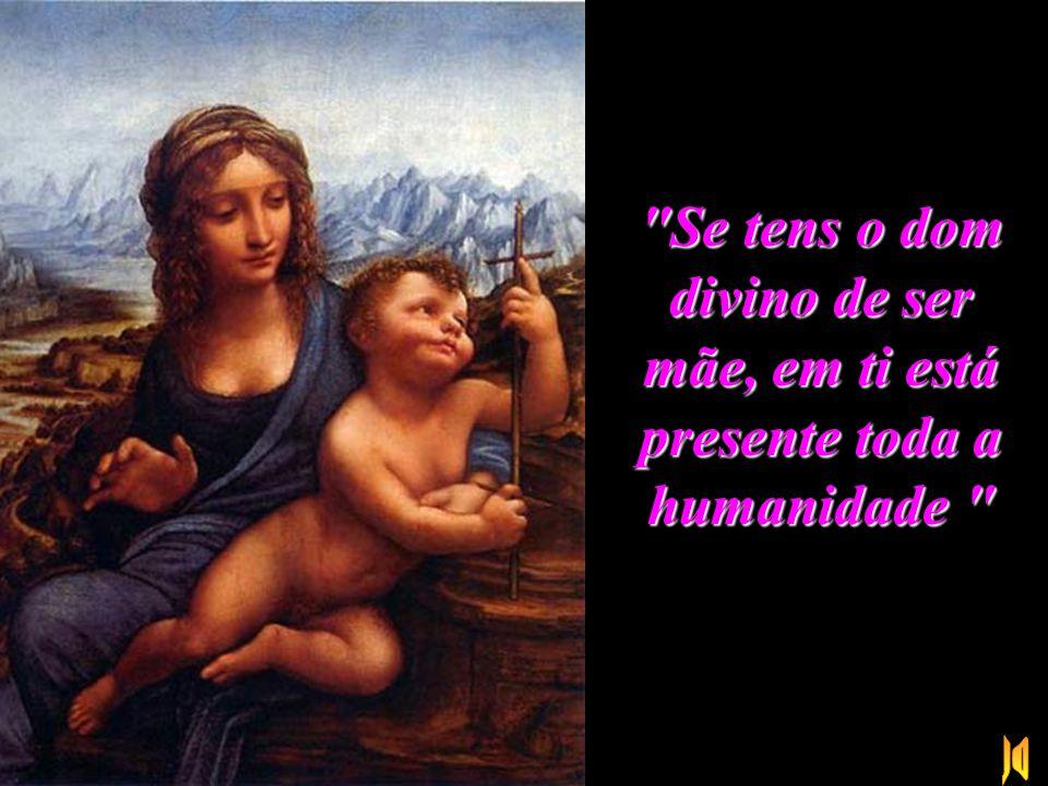 Se tens o dom divino de ser mãe, em ti está presente toda a humanidade