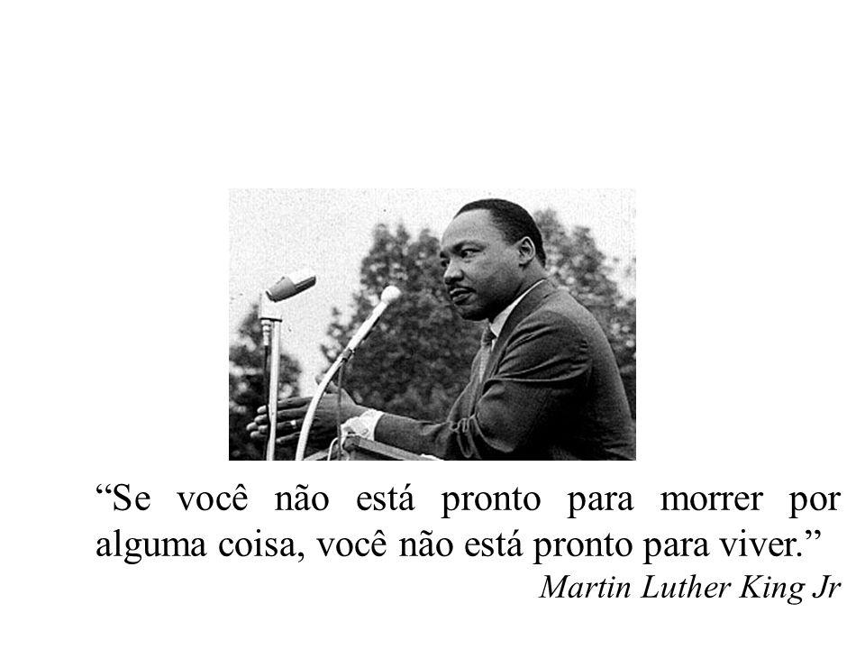 """""""Se você não está pronto para morrer por alguma coisa, você não está pronto para viver."""" Martin Luther King Jr"""