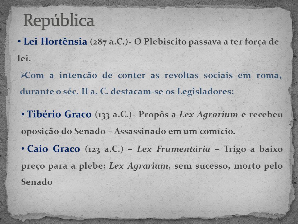 • Lei Hortênsia (287 a.C.)- O Plebiscito passava a ter força de lei.  Com a intenção de conter as revoltas sociais em roma, durante o séc. II a. C. d