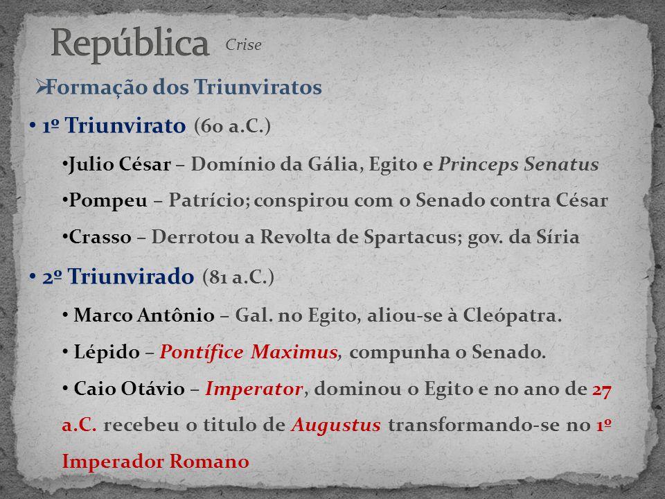 Crise  Formação dos Triunviratos • 1º Triunvirato (60 a.C.) • Julio César – Domínio da Gália, Egito e Princeps Senatus • Pompeu – Patrício; conspirou
