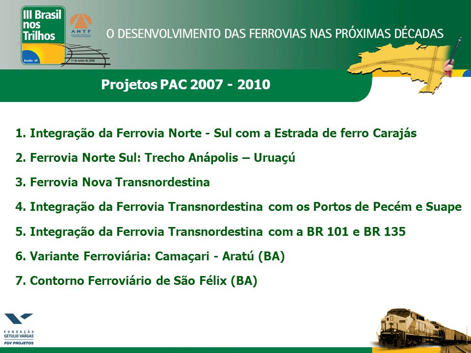 Projetos PAC 2007 - 2010 1. Integração da Ferrovia Norte - Sul com a Estrada de ferro Carajás 2. Ferrovia Norte Sul: Trecho Anápolis – Uruaçú 3. Ferro