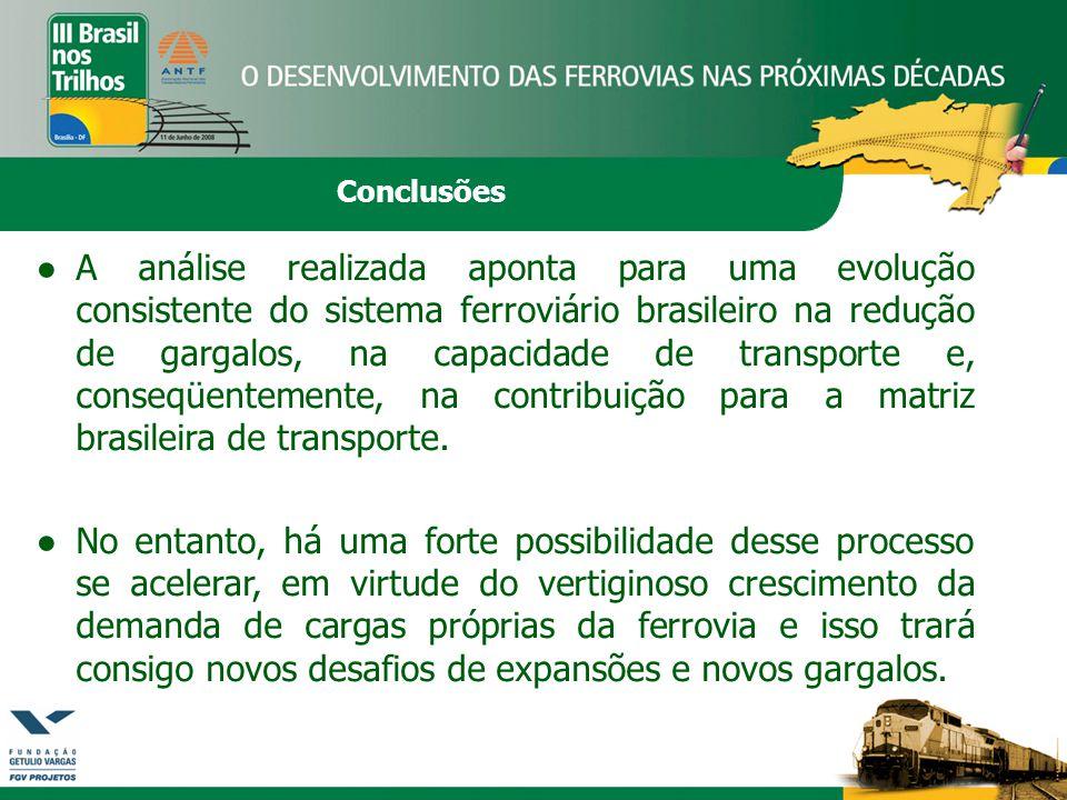Conclusões ●A análise realizada aponta para uma evolução consistente do sistema ferroviário brasileiro na redução de gargalos, na capacidade de transporte e, conseqüentemente, na contribuição para a matriz brasileira de transporte.