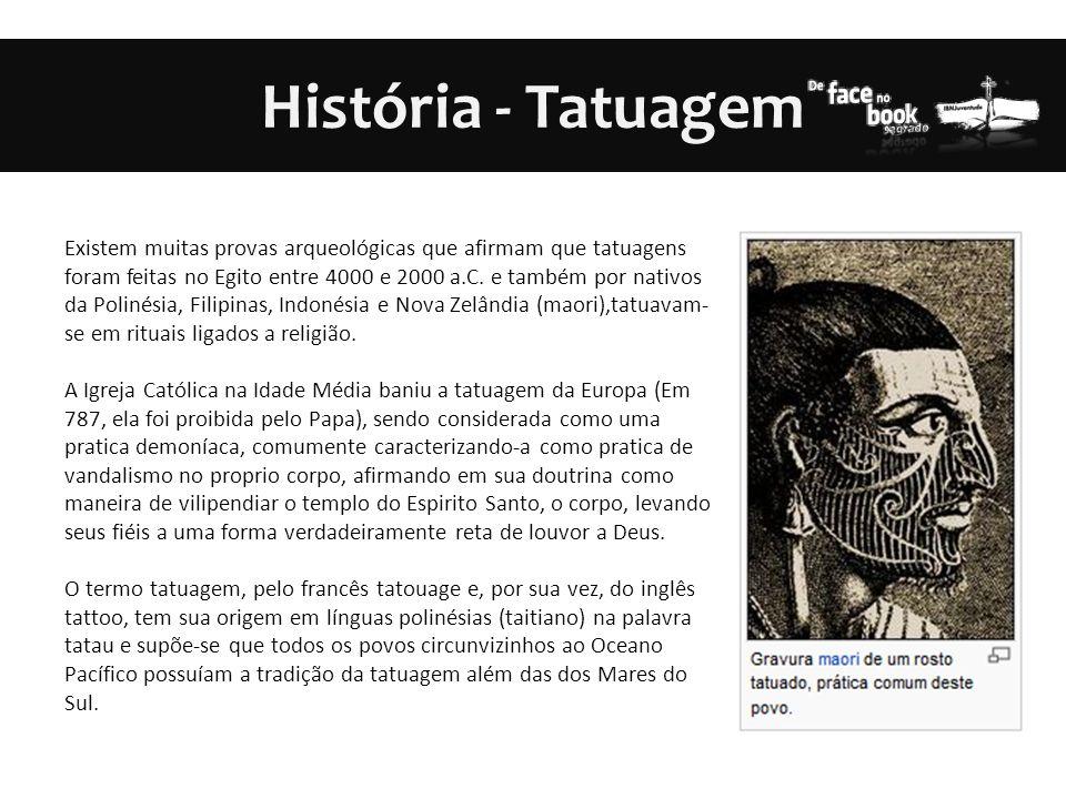 História - Tatuagem Existem muitas provas arqueológicas que afirmam que tatuagens foram feitas no Egito entre 4000 e 2000 a.C. e também por nativos da