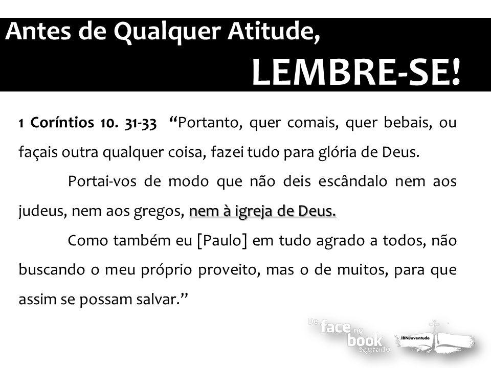 """1 Coríntios 10. 31-33 """"Portanto, quer comais, quer bebais, ou façais outra qualquer coisa, fazei tudo para glória de Deus. nem à igreja de Deus. Porta"""
