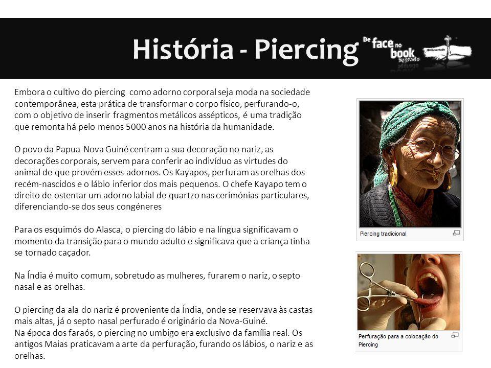 História - Piercing Embora o cultivo do piercing como adorno corporal seja moda na sociedade contemporânea, esta prática de transformar o corpo físico