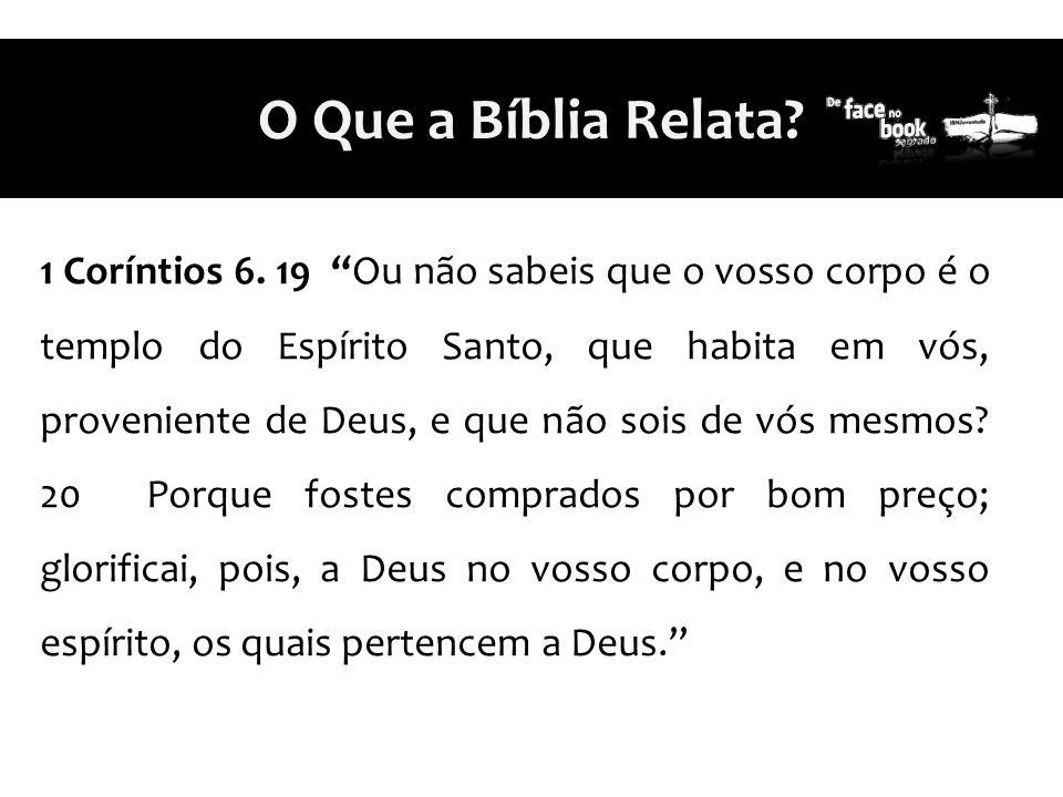 """1 Coríntios 6. 19 """"Ou não sabeis que o vosso corpo é o templo do Espírito Santo, que habita em vós, proveniente de Deus, e que não sois de vós mesmos?"""