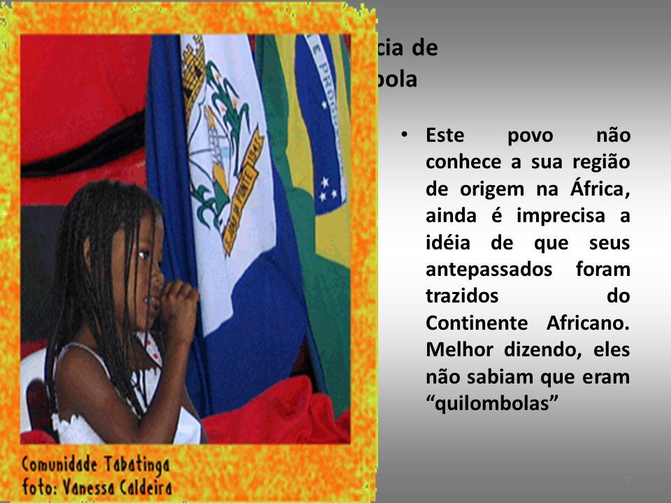 3.2. Consciência de ser Quilombola • Este povo não conhece a sua região de origem na África, ainda é imprecisa a idéia de que seus antepassados foram