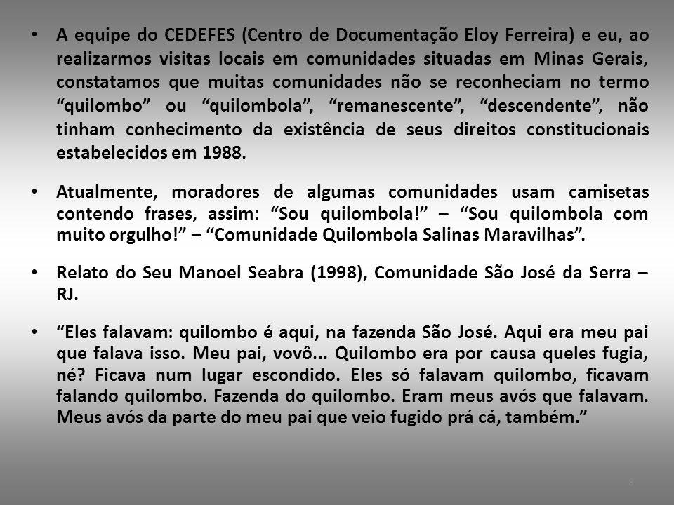 • A equipe do CEDEFES (Centro de Documentação Eloy Ferreira) e eu, ao realizarmos visitas locais em comunidades situadas em Minas Gerais, constatamos que muitas comunidades não se reconheciam no termo quilombo ou quilombola , remanescente , descendente , não tinham conhecimento da existência de seus direitos constitucionais estabelecidos em 1988.