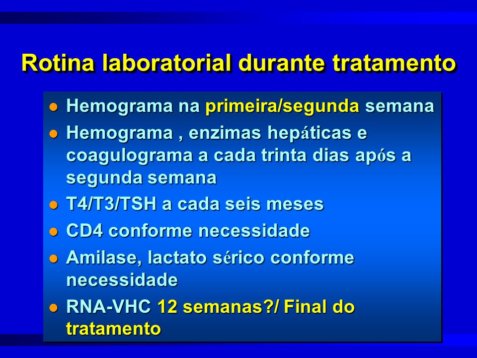 Rotina laboratorial durante tratamento l Hemograma na primeira/segunda semana l Hemograma, enzimas hep á ticas e coagulograma a cada trinta dias ap ó s a segunda semana l T4/T3/TSH a cada seis meses l CD4 conforme necessidade l Amilase, lactato s é rico conforme necessidade l RNA-VHC 12 semanas?/ Final do tratamento l Hemograma na primeira/segunda semana l Hemograma, enzimas hep á ticas e coagulograma a cada trinta dias ap ó s a segunda semana l T4/T3/TSH a cada seis meses l CD4 conforme necessidade l Amilase, lactato s é rico conforme necessidade l RNA-VHC 12 semanas?/ Final do tratamento