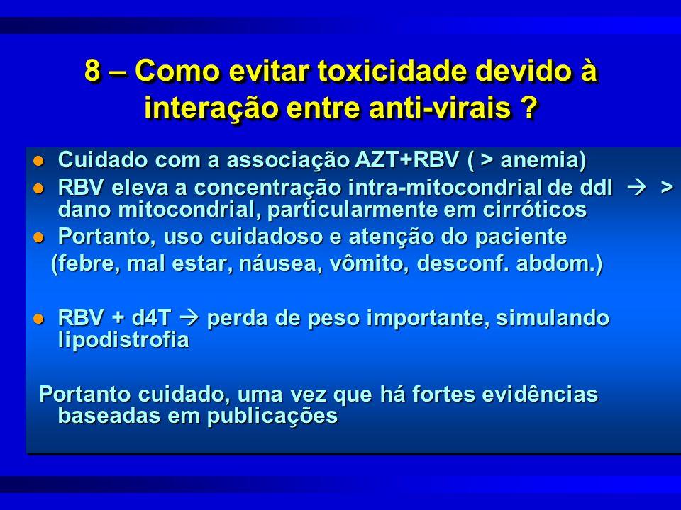 8 – Como evitar toxicidade devido à interação entre anti-virais ? l Cuidado com a associação AZT+RBV ( > anemia) l RBV eleva a concentração intra-mito