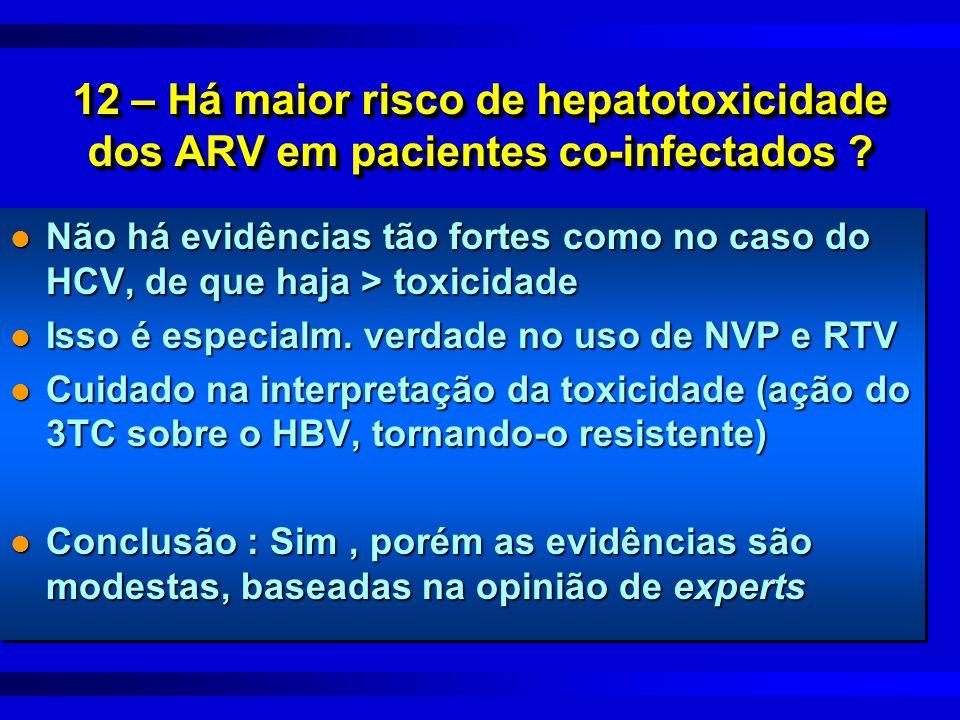 12 – Há maior risco de hepatotoxicidade dos ARV em pacientes co-infectados ? l Não há evidências tão fortes como no caso do HCV, de que haja > toxicid