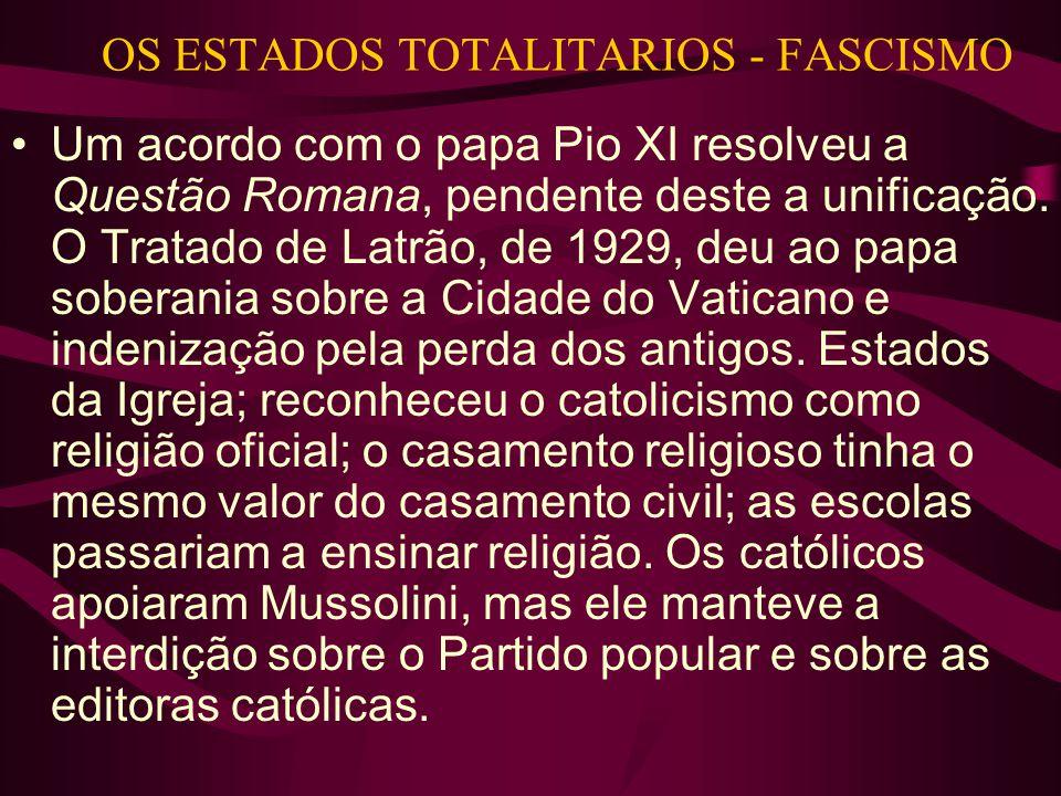 OS ESTADOS TOTALITARIOS - FASCISMO •Um acordo com o papa Pio XI resolveu a Questão Romana, pendente deste a unificação. O Tratado de Latrão, de 1929,