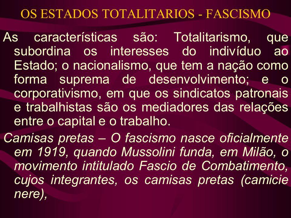 OS ESTADOS TOTALITARIOS - FASCISMO As características são: Totalitarismo, que subordina os interesses do indivíduo ao Estado; o nacionalismo, que tem a nação como forma suprema de desenvolvimento; e o corporativismo, em que os sindicatos patronais e trabalhistas são os mediadores das relações entre o capital e o trabalho.