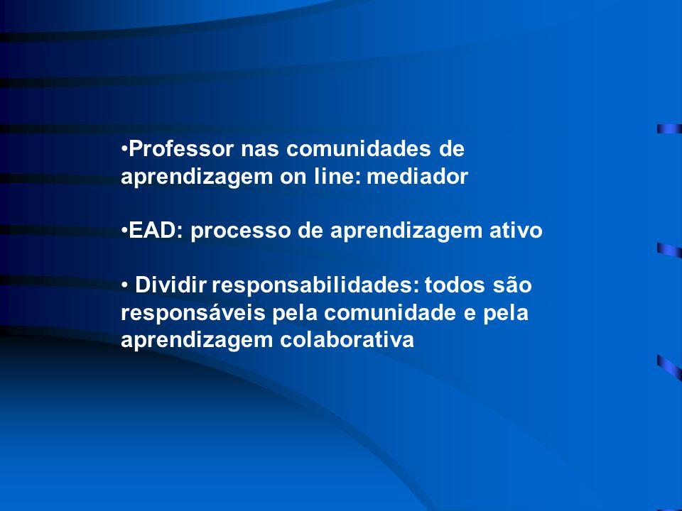 •Professor nas comunidades de aprendizagem on line: mediador •EAD: processo de aprendizagem ativo • Dividir responsabilidades: todos são responsáveis pela comunidade e pela aprendizagem colaborativa