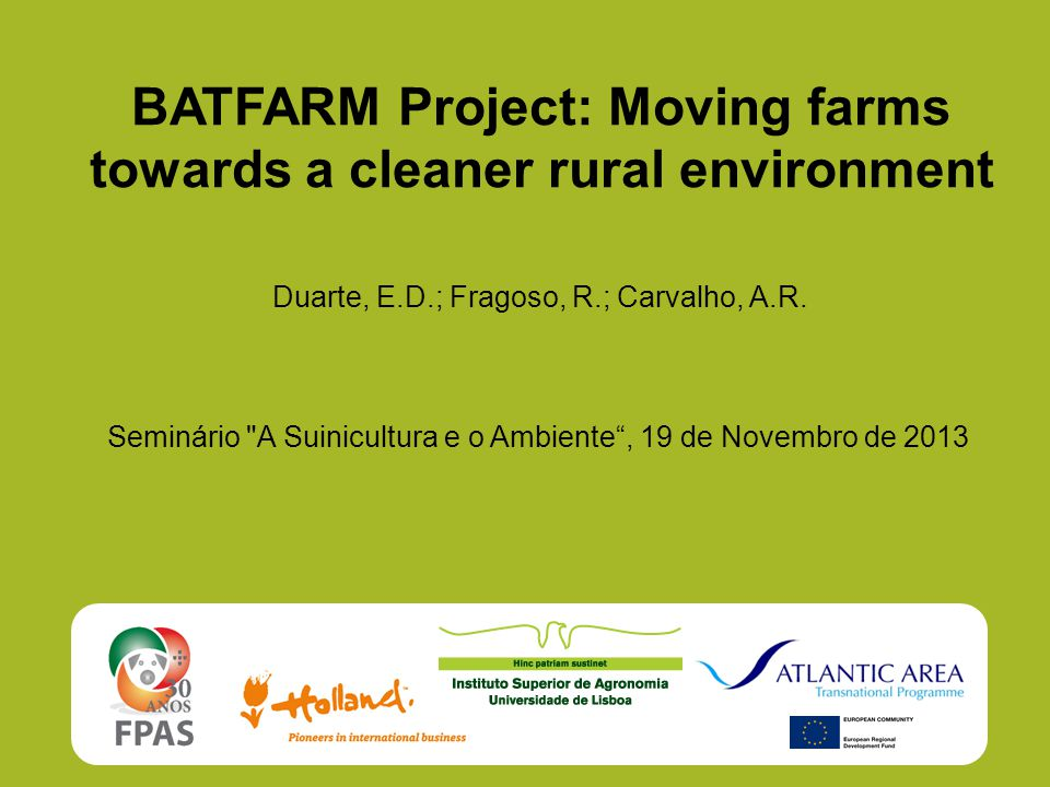 BATFARM Project: Moving farms towards a cleaner rural environment Duarte, E.D.; Fragoso, R.; Carvalho, A.R. Seminário